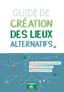 Guide de Création des Lieux Alternatifs. 19 exemples de lieux alternatifs. 9 outils pour la création. Ressources et contacts.